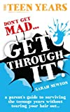The Teen Years - Don't Get Mad - Get Through: A parent's guide to surviving the teenage years without tearing your hair out...