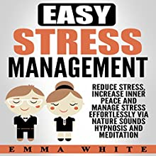 Easy Stress Management: Reduce Stress, Increase Inner Peace and Manage Stress Effortlessly via Nature Sounds Hypnosis and Meditation Speech by Emma White Narrated by  InnerPeace Productions
