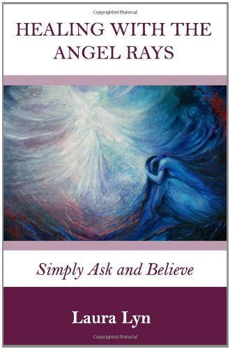Healing with the Angel Rays: Simply Ask and Believe