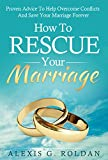 Marriage: How To Rescue Your Marriage: Proven Advice To Help Overcome Conflicts And Save Your Marriage Forever (Marriage Books Mini-Series Book 1)