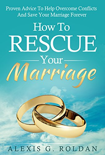 Marriage: How To Rescue Your Marriage: Proven Advice To Help Overcome Conflicts And Save Your Marriage Forever (Marriage Help, Marriage Advice, Overcome Conflicts, Marriage Book)