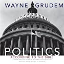 Politics - According to the Bible: A Comprehensive Resource for Understanding Modern Political Issues in Light of Scripture (       UNABRIDGED) by Wayne Grudem Narrated by Wayne Grudem