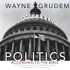 Politics - According to the Bible: A Comprehensive Resource for Understanding Modern Political Issues in Light of Scripture | [Wayne Grudem]