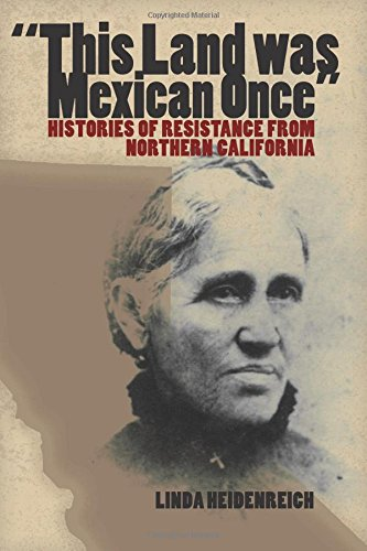 This Land Was Mexican Once: Histories of Resistance from Northern California (Chicana Matters Series)
