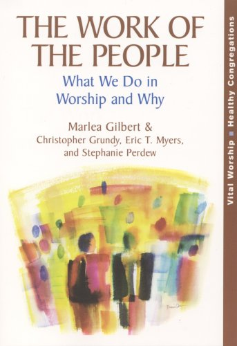 The Work of the People: What We Do in Worship and Why Marlea Gilbert Christopher Grundy Eric T. Myers and Stephanie Perdew