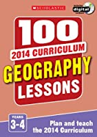 100 Geography Lessons: Years 3-4 (100 Lessons - 2014 Curriculum)