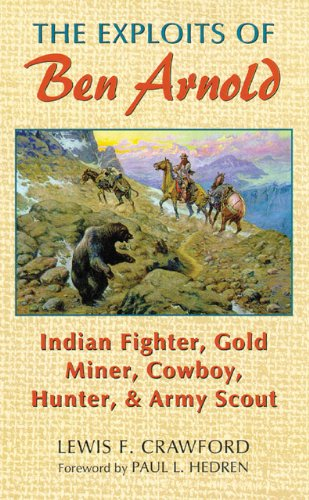 The Exploits of Ben Arnold: Indian Fighter, Gold Miner, Cowboy, Hunter, and Army Scout