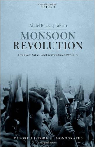 Monsoon Revolution: Republicans, Sultans, and Empires in Oman, 1965-1976 (Oxford Historical Monographs)