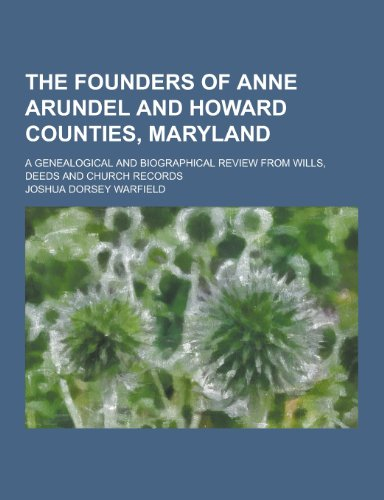 The Founders of Anne Arundel and Howard Counties, Maryland; A Genealogical and Biographical Review from Wills, Deeds and Church Records PDF