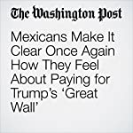 Mexicans Make It Clear Once Again How They Feel About Paying for Trump's 'Great Wall' | Joshua Partlow