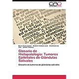 Glosario de Histopatolog a: Tumores Epiteliales de Gl Ndulas Salivales: Glosario de tumores de glándulas salivales...