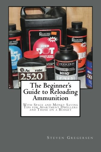 The Beginner's Guide to Reloading Ammunition: With Space and Money Saving Tips for Apartment Dwellers and Those on a Budget