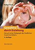 Gewaltfrei durch Erziehung: Versuch einer Pädagogik des friedlichen Zusammenlebens. Das