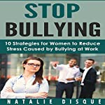 Stop Bullying: 10 Strategies for Women to Reduce Stress Caused by Bullying at Work | Natalie Disque