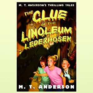 The Clue of the Linoleum Lederhosen | [M.T. Anderson]