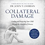 Collateral Damage: Guiding and Protecting Your Child Through the Minefield of Divorce | John Chirban