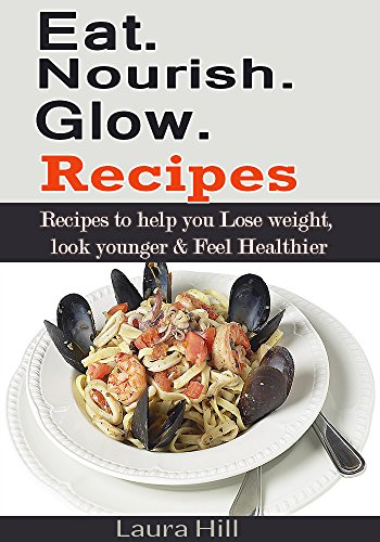 Eat. Nourish and Glow Recipes: Recipes to help you Lose weight, look younger & Feel Healthier by Laura Hill