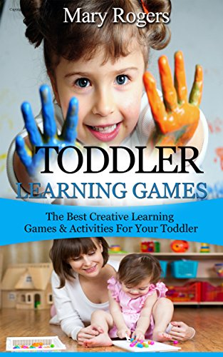 Mary Rogers - Toddler Learning Games: The Best Creative Learning Games & Activities For Your Toddler (Toddler Learning Games, toddlers, toddler parenting)