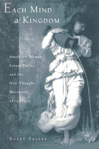 Each Mind a Kindgdom: American Women, Sexual Purity, and the New Thought Movement, 1875-1920, Satter