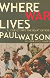 Where War Lives: A Journey into the Heart of War (159486957X) by Watson, Paul