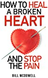 How to Heal a Broken Heart  And Stop the Pain: Stop Hurting and Start Living  Don't Let Your Broken Heart Stop You From Being Happy  Restore Your Heart ! Learn to Love Again