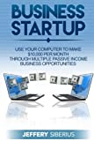 Business Startup: Use Your Computer To Make $10,000 Per Month Through Multiple Passive Income Business Opportunities