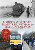 Bishops Stortford, Braintree, Witham & Maldon Railways: Through Time