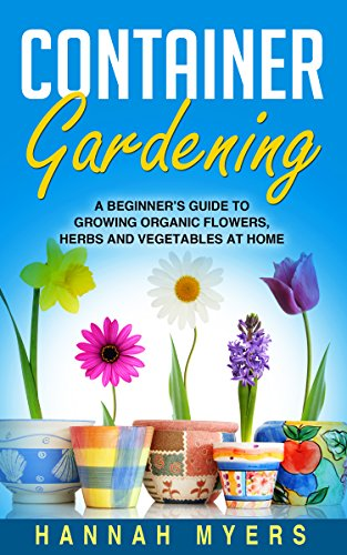 Container Gardening: A Beginner's Guide To Growing Organic Flowers, Herbs and Vegetables At Home – Includes 37 Essential Designs, Tips, And Ideas For Container … Urban Gardening, Gardening Techniques)