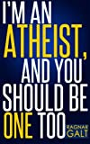 Im An Atheist, And You Should Be One Too: Why Religion is Misguiding the World, And How Atheism Have The Power To Stop It