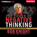 The Power of Negative Thinking: An Unconventional Approach to Achieving Positive Results (       UNABRIDGED) by Bob Knight, Bob Hammel Narrated by Dick Hill