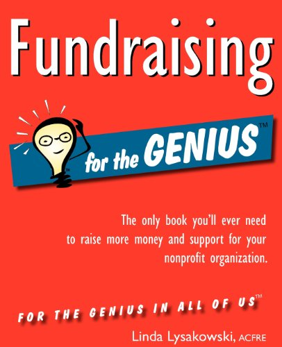 Fundraising for the GENIUS: The Only Book You&#039;ll Ever Need to Raise More Money and Support for Your Organization