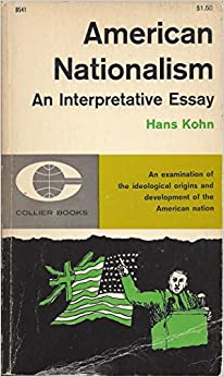 "hans kohn american nationalism an interpretative essay Fh buckley, george mason university school of law unlike any other,"" said historian hans kohn 2 hans kohn, american nationalism: an interpretive essay 8."