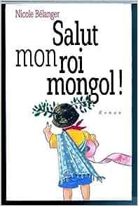 Salut mon roi mongol!: Roman (French Edition): Nicole Belanger