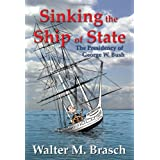 Sinking the Ship of State: The Presidency of George W. Bush ~ Walter M. Brasch