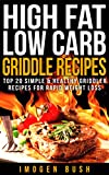 High Fat Low Carb Griddle Recipes. Top 20 Simple & Healthy Griddler Recipes For Rapid Weight Loss: (Panini Press & Indoor Grilling Cookbook for Weight Watchers)