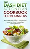 The DASH Diet Action Plan Cookbook for Beginners: A 7-Day Quick Start Guide to Losing Weight, Lowering Blood Pressure and Feeling Amazing: Dash Diet Cookbook, Dash Diet for Weight Loss, Recipes