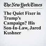 The Quiet Fixer in Trump's Campaign? His Son-In-Law, Jared Kushner | Michael Barbaro,Jonathan Mahler