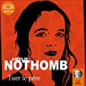 Tuer le père | Livre audio Auteur(s) : Amélie Nothomb Narrateur(s) : Daniel Nicodème, Cathy Min Jung