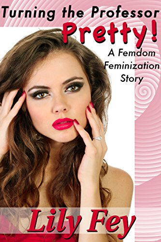 Turning the Professor Pretty: A Femdom Feminization Story (English Edition)