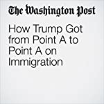 How Trump Got from Point A to Point A on Immigration | Jenna Johnson,Robert Costa,Philip Rucker