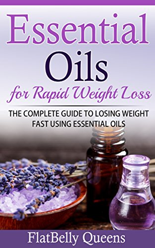 ESSENTIAL OILS: Essential Oils for Rapid Weight Loss: The Complete Guide to Losing Weight Fast Using Essential Oils (Essential Oils Recipes, Essential … for Weight Loss, Natural Essential Oils)