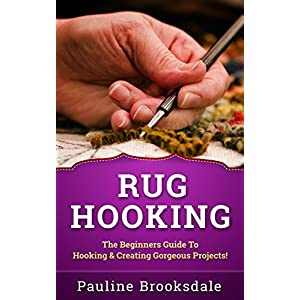 Rug Hooking: The Beginners Guide To Hooking & Creating Gorgeous Projects! (Paracord, Craft Business, Knot Tying, Fusion Knots, Knitting, Quilting, Sew
