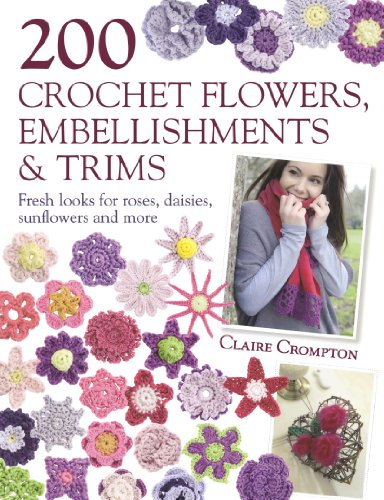 Claire Crompton - 200 Crochet Flowers, Embellishments & Trims: Contemporary designs for embellishing all of your accessories