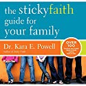 The Sticky Faith Guide for Your Family: Over 100 Practical and Tested Ideas to Build Lasting Faith in Kids (       UNABRIDGED) by Kara E. Powell Narrated by Hillary Huber