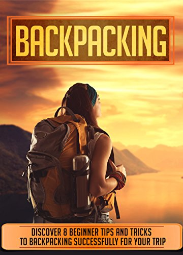 Backpacking: Discover 8 Beginner Tips And Tricks To Backpacking Successfully For Your Trip (Backpacking for beginners, Backpacking books, Backpacking Light, Outdoors, Adventure)