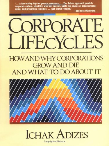 Corporate Lifecycles: How and Why Corporations Grow and Die and What to Do About It, by Ichak Adizes