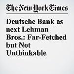 Deutsche Bank as next Lehman Bros.: Far-Fetched but Not Unthinkable | James B. Stewart