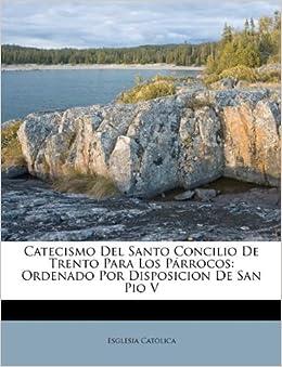 Catecismo del Santo Concilio de Trento Para Los P Rrocos: Ordenado Por