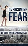 Overcoming Fear: Be More Happy Avoiding Fear: Increase Self Confidence, Anxiety, Fear of Failure, Stress