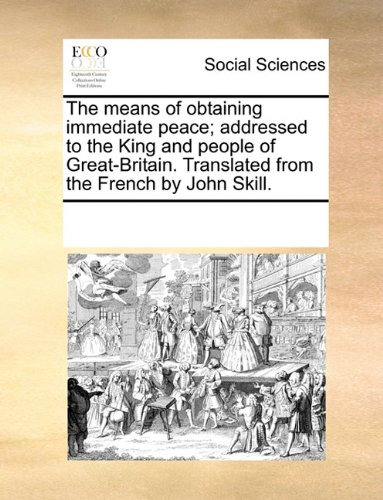The means of obtaining immediate peace; addressed to the King and people of Great-Britain. Translated from the French by John Skill.